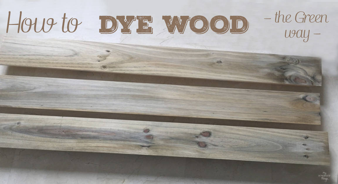 How to Dye Wood the Green Way · My Sweet Things